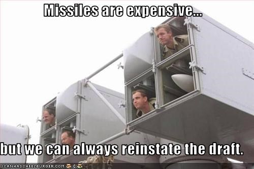 Missiles are expensive...  but we can always reinstate the draft.