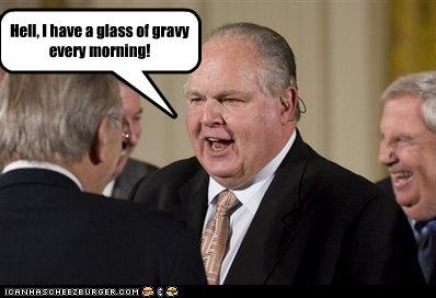 Hell, I have a glass of gravy every morning!