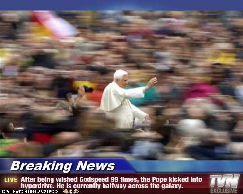 Breaking News - After being wished Godspeed 99 times, the Pope kicked into hyperdrive. He is currently halfway across the galaxy.