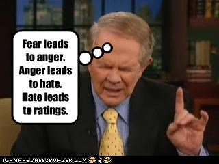 Fear leads to anger.  Anger leads to hate.  Hate leads to ratings.