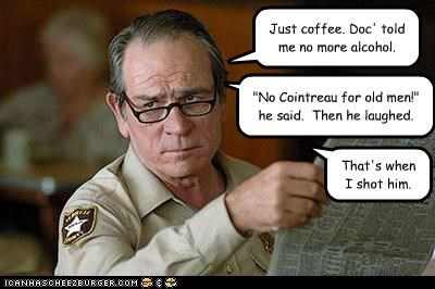 Just coffee. Doc' told me no more alcohol.