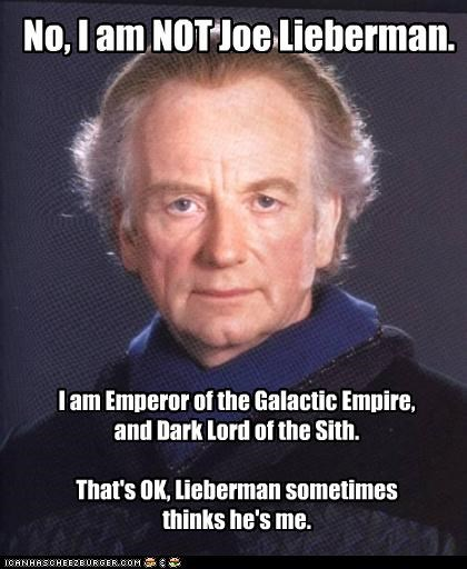 I am Emperor of the Galactic Empire,   and Dark Lord of the Sith.  That's OK, Lieberman sometimes  thinks he's me.