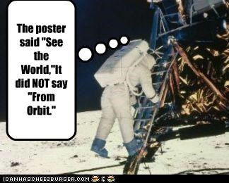 "The poster said ""See the World,""It did NOT say ""From Orbit."""