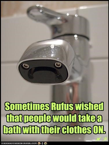 Sometimes Rufus wished that people would take a bath with their clothes ON.