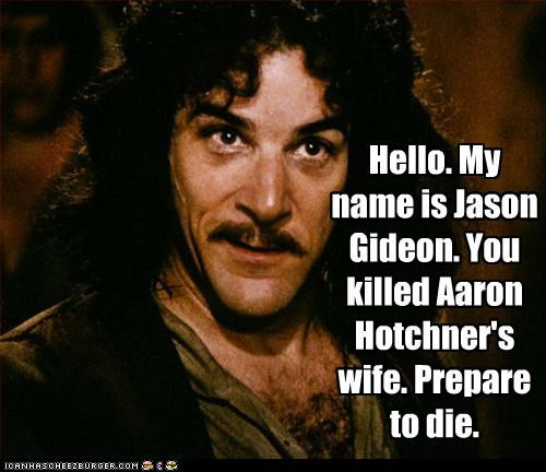 Hello. My name is Jason Gideon. You killed Aaron Hotchner's wife. Prepare to die.