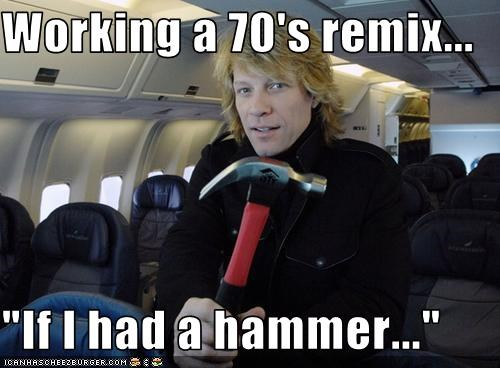 "Working a 70's remix...   ""If I had a hammer..."""
