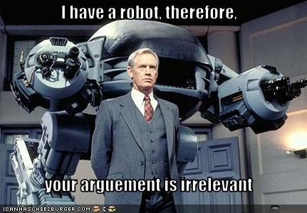 I have a robot, therefore,   your arguement is irrelevant