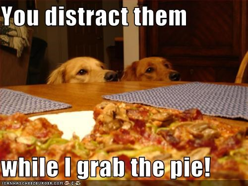 You distract them  while I grab the pie!