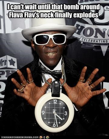 I can't wait until that bomb around Flava Flav's neck finally explodes