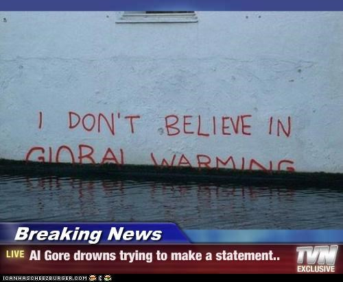 Breaking News - Al Gore drowns trying to make a statement..