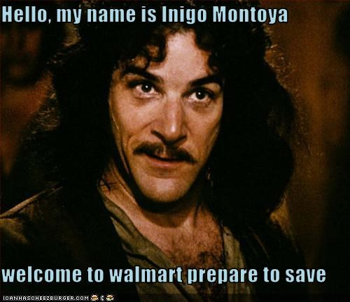 Hello, my name is Inigo Montoya  welcome to walmart prepare to save