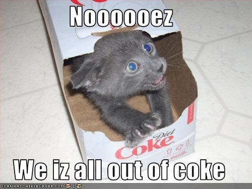 Noooooez  We iz all out of coke