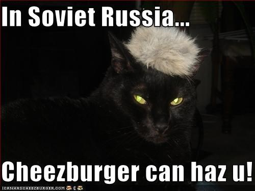 In Soviet Russia...  Cheezburger can haz u!