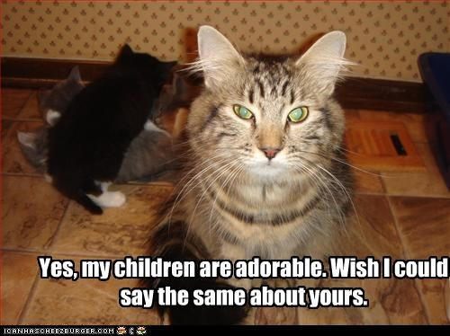 Yes, my children are adorable. Wish I could say the same about yours.
