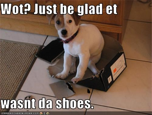 Wot? Just be glad et  wasnt da shoes.