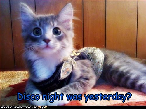Disco night was yesterday?