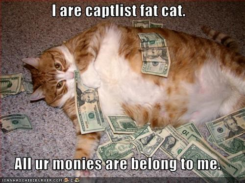 I are captlist fat cat.  All ur monies are belong to me.