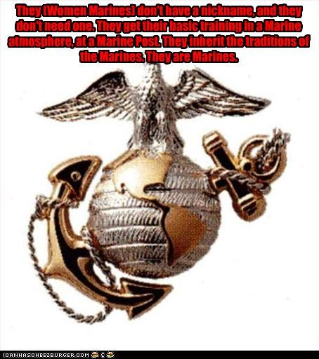 They (Women Marines) don't have a nickname, and they don't need one. They get their basic training in a Marine atmosphere, at a Marine Post. They inherit the traditions of the Marines. They are Marines.