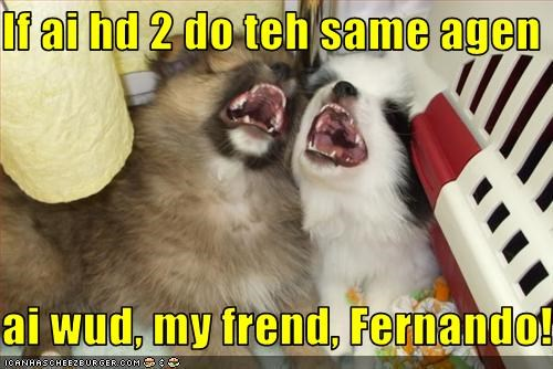 If ai hd 2 do teh same agen  ai wud, my frend, Fernando!