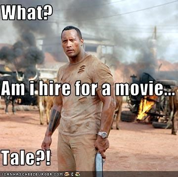 What? Am i hire for a movie... Tale?!