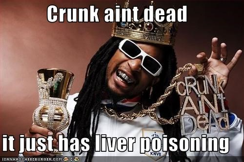 Crunk aint dead  it just has liver poisoning