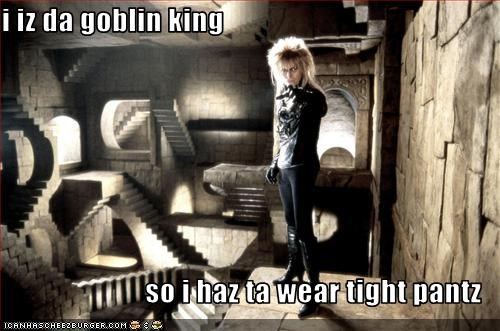 i iz da goblin king  so i haz ta wear tight pantz