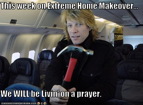 This week on Extreme Home Makeover...  We WILL be Livin' on a prayer.