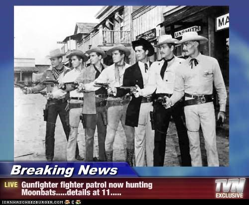 Breaking News - Gunfighter fighter patrol now hunting Moonbats.....details at 11.....