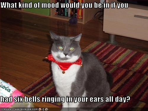 What kind of mood would you be in if you  had six bells ringing in your ears all day?