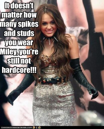 It doesn't matter how many spikes and studs you wear Miley, you're still not hardcore!!!