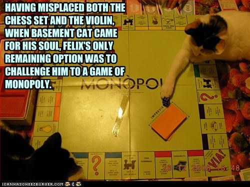 HAVING MISPLACED BOTH THE CHESS SET AND THE VIOLIN,  WHEN BASEMENT CAT CAME FOR HIS SOUL, FELIX'S ONLY REMAINING OPTION WAS TO CHALLENGE HIM TO A GAME OF MONOPOLY.