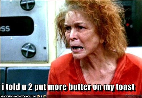i told u 2 put more butter on my toast