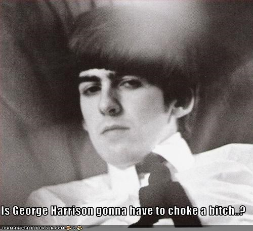 Is George Harrison gonna have to choke a bitch..?