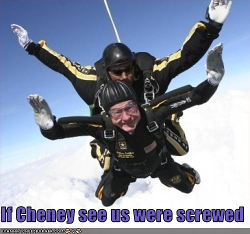 If Cheney see us were screwed