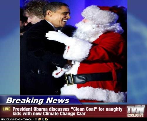 "Breaking News - President Obama discusses ""Clean Coal"" for naughty kids with new Climate Change Czar"