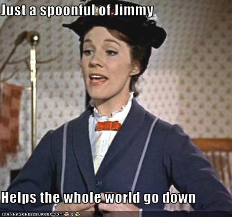 Just a spoonful of Jimmy  Helps the whole world go down