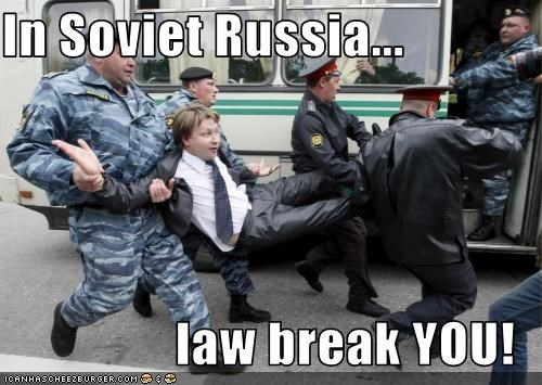 In Soviet Russia...  law break YOU!