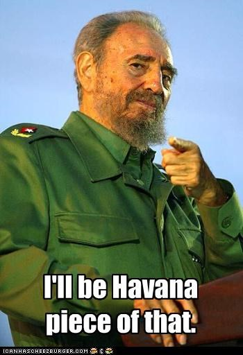 I'll be Havana piece of that.