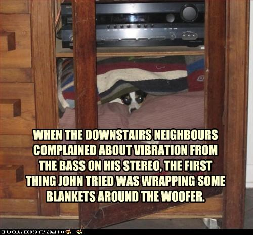 WHEN THE DOWNSTAIRS NEIGHBOURS COMPLAINED ABOUT VIBRATION FROM  THE BASS ON HIS STEREO, THE FIRST THING JOHN TRIED WAS WRAPPING SOME BLANKETS AROUND THE WOOFER.
