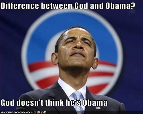 Difference between God and Obama?  God doesn't think he's Obama