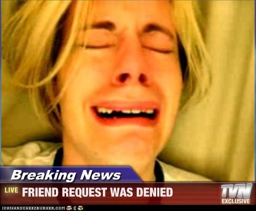 Breaking News - FRIEND REQUEST WAS DENIED