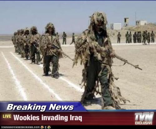 Breaking News - Wookies invading Iraq