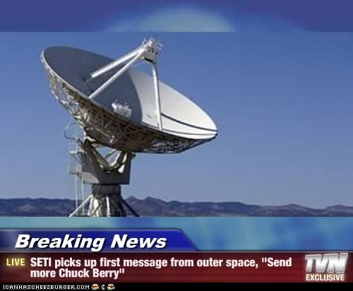 "Breaking News - SETI picks up first message from outer space, ""Send more Chuck Berry"""