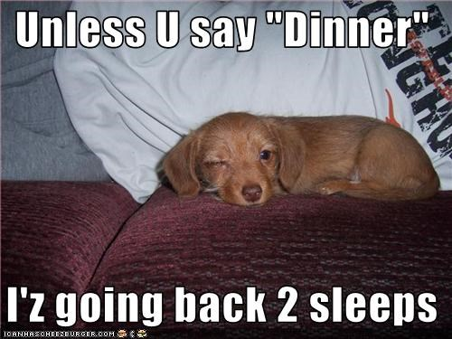 """Unless U say """"Dinner""""    I'z going back 2 sleeps"""