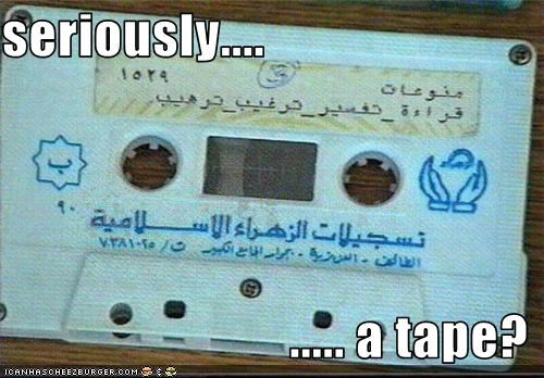 seriously....                             ..... a tape?