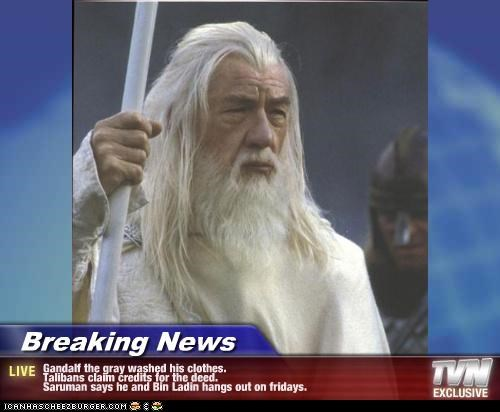 Breaking News - Gandalf the gray washed his clothes. Talibans claim credits for the deed. Saruman says he and Bin Ladin hangs out on fridays.
