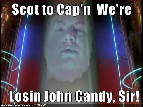 Scot to Cap'n  We're                                                       Losin John Candy, Sir!