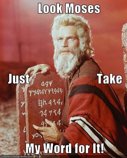 Look Moses               Just                           Take                                         My Word for It!