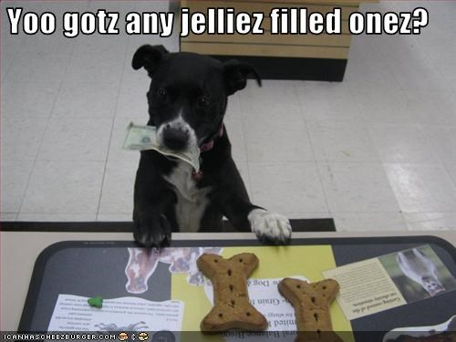 Yoo gotz any jelliez filled onez?