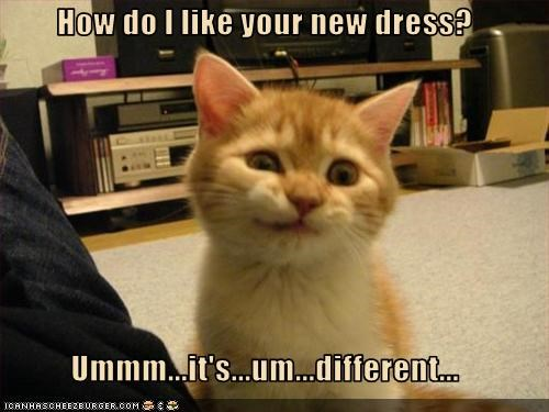 How do I like your new dress?  Ummm...it's...um...different...